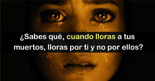 Cuando lloras a un difunto estás llorando en realidad por ti y no por él, en..